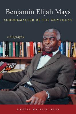 Click for more detail about Benjamin Elijah Mays, Schoolmaster of the Movement: A Biography by Randal Maurice Jelks
