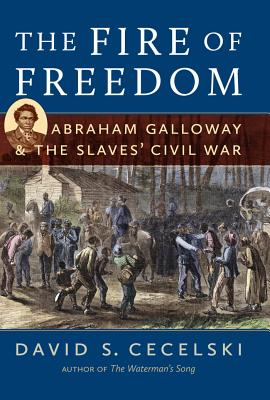 Click for more detail about The Fire Of Freedom: Abraham Galloway And The Slaves' Civil War by David S. Cecelski