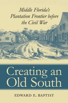 Click for more detail about Creating an Old South: Middle Florida's Plantation Frontier before the Civil War by