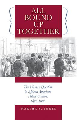 Click for more detail about All Bound Up Together: The Woman Question in African American Public Culture, 1830-1900 by Martha S. Jones