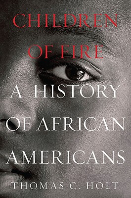 Click for more detail about Children Of Fire: A History Of African Americans by Thomas C. Holt