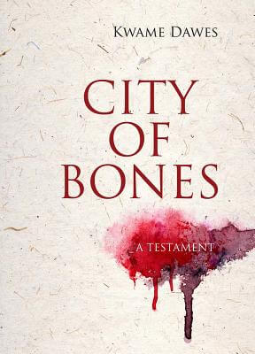 Click for more detail about City of Bones: A Testament by Kwame Dawes