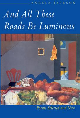 Click for more detail about And All These Roads Be Luminous: Poems Selected and New by Angela Jackson