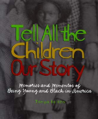 Click for more detail about Tell All The Children Our Story: Memories And Mementos Of Being Young And Black In America by Tonya Bolden