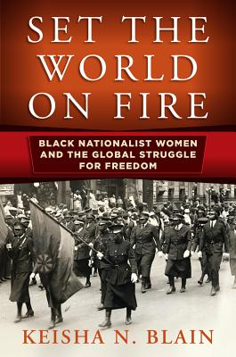 Click for more detail about Set the World on Fire: Black Nationalist Women and the Global Struggle for Freedom by Keisha N. Blain