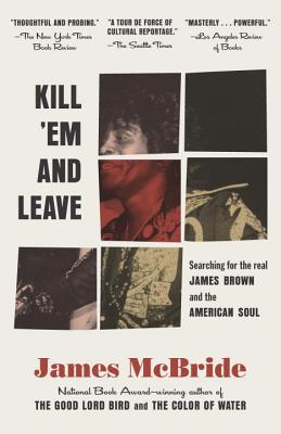 Click for more detail about Kill 'Em and Leave: Searching for James Brown and the American Soul by James McBride