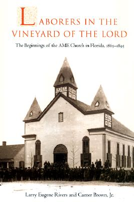 Click for more detail about Laborers in the Vineyard of the Lord: The Beginnings of the AME Church in Florida, 1865-1895 by Larry Eugene Rivers