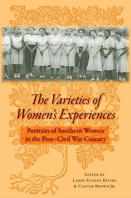 Click for more detail about The Varieties of Women's Experiences: Portraits of Southern Women in the Post�Civil War Century by Larry Eugene Rivers