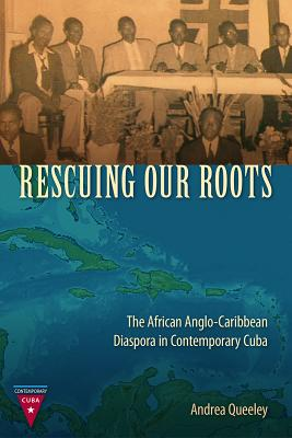 Click for more detail about Rescuing Our Roots: The African Anglo-Caribbean Diaspora in Contemporary Cuba by Andrea Queeley