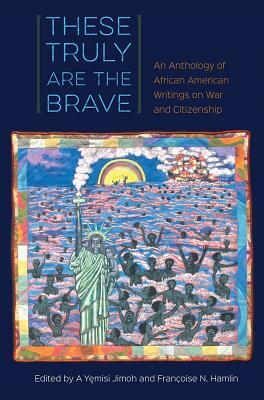 Click for more detail about These Truly Are the Brave: An Anthology of African American Writings on War and Citizenship by A Yemisi Jimoh and Françoise Hamlin