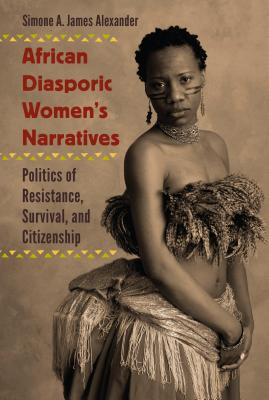 Click for more detail about African Diasporic Women's Narratives: Politics of Resistance, Survival, and Citizenship by Simone A. James Alexander