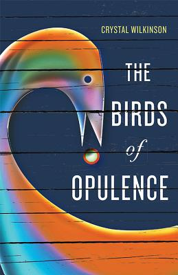 Click for more detail about The Birds of Opulence by Crystal Wilkinson
