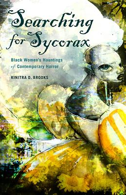 Click for more detail about Searching for Sycorax: Black Women's Hauntings of Contemporary Horror by Kinitra D. Brooks