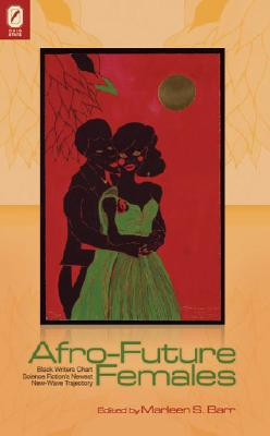 Click for more detail about Afro-Future Females: Black Writers Chart Science Fiction's Newest New-Wave Trajectory by Marleen S Barr