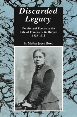 Book Cover Discarded Legacy: Politics and Poetics in the Life of Frances E. W. Harper, 1825-1911 by Melba Joyce Boyd