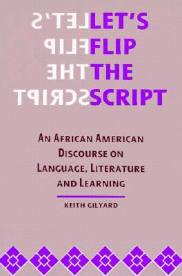 Click for more detail about Let's Flip the Script: An African American Discourse on Language, Literature, and Learning by Keith Gilyard
