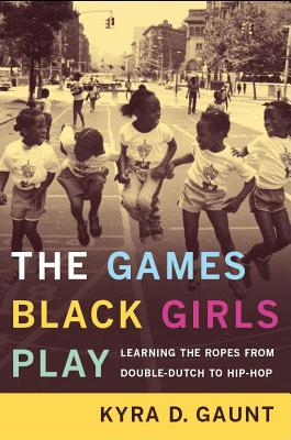 Click for more detail about The Games Black Girls Play: Learning the Ropes from Double-Dutch to Hip-Hop by Kyra D. Gaunt