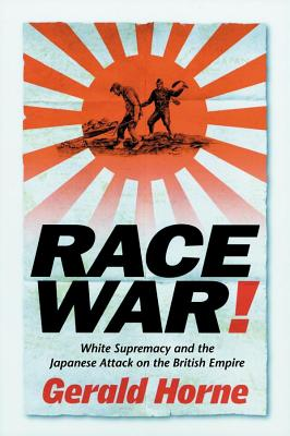 Book Cover Race War!: White Supremacy and the Japanese Attack on the British Empire by Gerald Horne