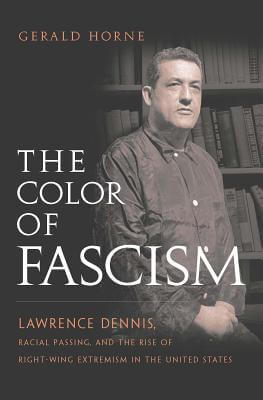 Book Cover The Color of Fascism: Lawrence Dennis, Racial Passing, and the Rise of Right-Wing Extremism in the United States by Gerald Horne