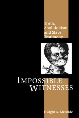 Click for more detail about Impossible Witnesses: Truth, Abolitionism, and Slave Testimony by Dwight McBride