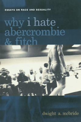 Click for more detail about Why I Hate Abercrombie & Fitch: Essays On Race and Sexuality (Sexual Cultures) by Dwight McBride