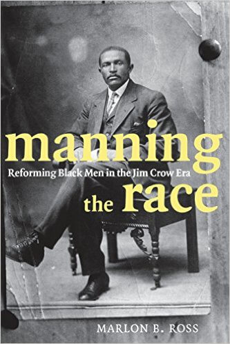 Click for more detail about Manning the Race: Reforming Black Men in the Jim Crow Era by Marlon B. Ross