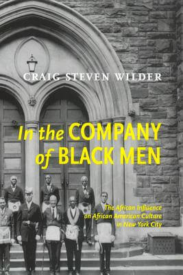 Click for more detail about In The Company Of Black Men: The African Influence On African American Culture In New York City by Craig Wilder