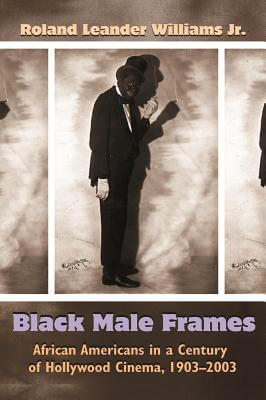 Click for more detail about Black Male Frames: African Americans In A Century Of Hollywood Cinema, 1903-2003 (Television And Popular Culture) by Roland Leander Williams Jr.