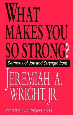 Click for more detail about What Makes You So Strong?: Sermons of Joy and Strength from Jeremiah A. Wright, Jr. by Rev. Dr. Jeremiah A. Wright, Jr.