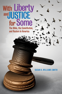 Click for more detail about With Liberty and Justice for Some: The Bible, the Constitution, and Racism in America by Susan K. Williams Smith