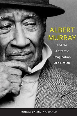 Click for more detail about Albert Murray And The Aesthetic Imagination Of A Nation (Pebble Hill) by Barbara A. Baker