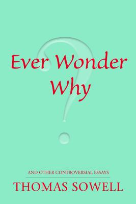 Click for more detail about Ever Wonder Why? And Other Controversial Essays by Thomas Sowell
