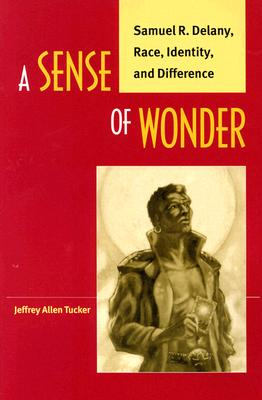 Click for more detail about A Sense of Wonder: Samuel R. Delany, Race, Identity, and Difference by Jeffrey Allen Tucker