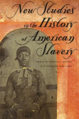 Click for more detail about New Studies in the History of American Slavery by Edward E. Baptist and Stephanie Camp