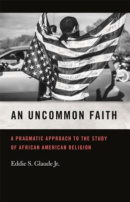 Click for more detail about An Uncommon Faith: A Pragmatic Approach to the Study of African American Religion by Eddie S. Glaude Jr.
