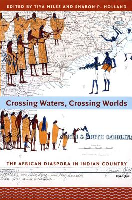 Click for more detail about Crossing Waters, Crossing Worlds: The African Diaspora in Indian Country by Tiya Miles and Sharon Patricia Holland