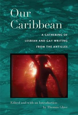 Click for more detail about Our Caribbean: A Gathering Of Lesbian And Gay Writing From The Antilles by Thomas Glave