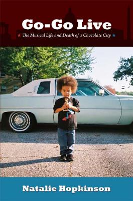 Click for more detail about Go-Go Live: The Musical Life and Death of a Chocolate City by Natalie Hopkinson