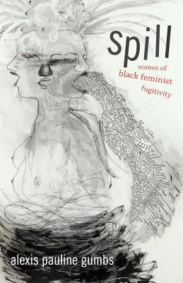 Click for more detail about Spill: Scenes of Black Feminist Fugitivity by Alexis Pauline Gumbs