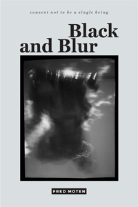 Click for more detail about Black and Blur (consent not to be a single being) by Fred Moten