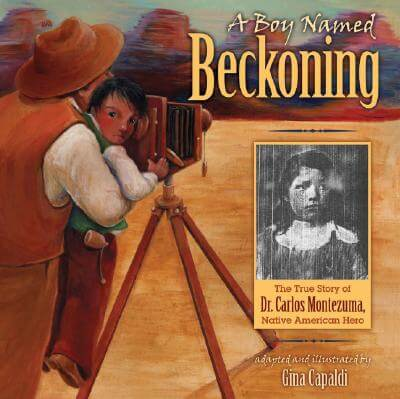 Click to go to detail page for A Boy Named Beckoning: The True Story of Dr. Carlos Montezuma, Native American Hero