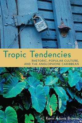 Click for more detail about Tropic Tendencies: Rhetoric, Popular Culture, and the Anglophone Caribbean by Kevin Adonis Browne