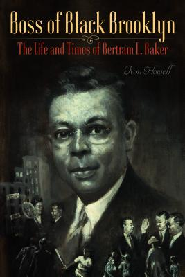 Click for more detail about Boss of Black Brooklyn: The Life and Times of Bertram L. Baker by Ron Howell