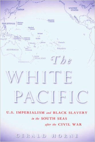 Book Cover The White Pacific: U.S. Imperialism and Black Slavery in the South Seas After the Civil War by Gerald Horne