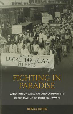 Book Cover Fighting in Paradise: Labor Unions, Racism, and Communists in the Making of Modern Hawaii by Gerald Horne
