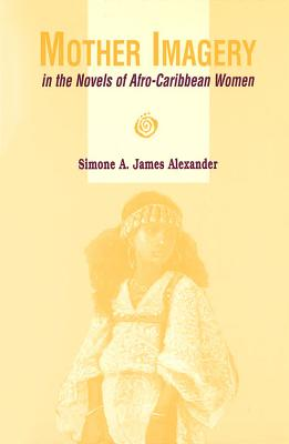Click for more detail about Mother Imagery in the Novels of Afro-Caribbean Women by Simone A. James Alexander