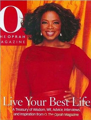 Click for more detail about Live Your Best Life: A Treasury of Wisdom, Wit, Advice, Interviews, and Inspiration from O, The Oprah Magazine by The Oprah Magazine Editors Of O