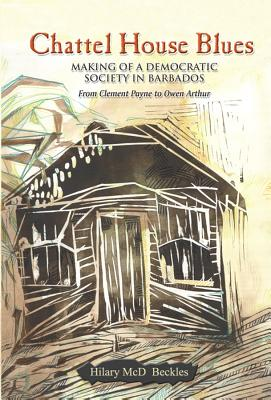 Click for more detail about Chattel House Blues: Making of a Democratic Society in Barbados, from Clement Payne to Owen Arthur by Hilary Beckles