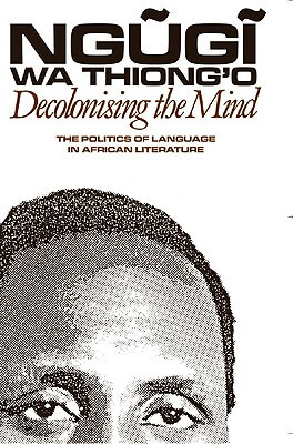 Click for more detail about Decolonising The Mind: The Politics Of Language In African Literature by Ngũgĩ wa Thiong'o