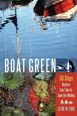 Click for more detail about Boat Green: 50 Steps Boaters Can Take to Save Our Waters by Clyde W. Ford